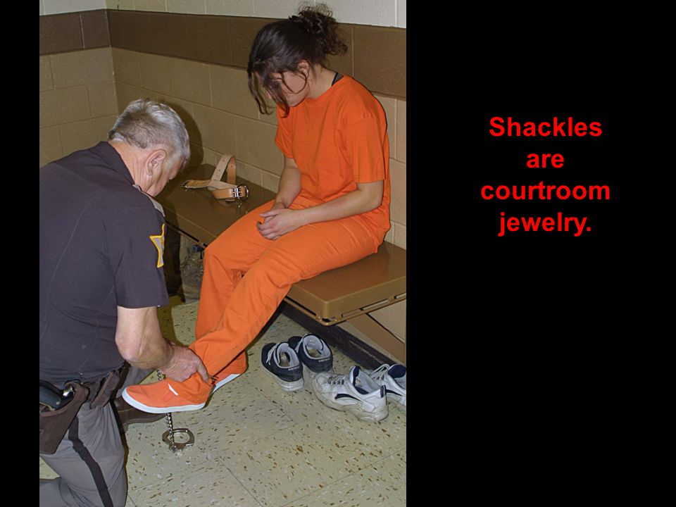 Shackles are courtroom jewelry.