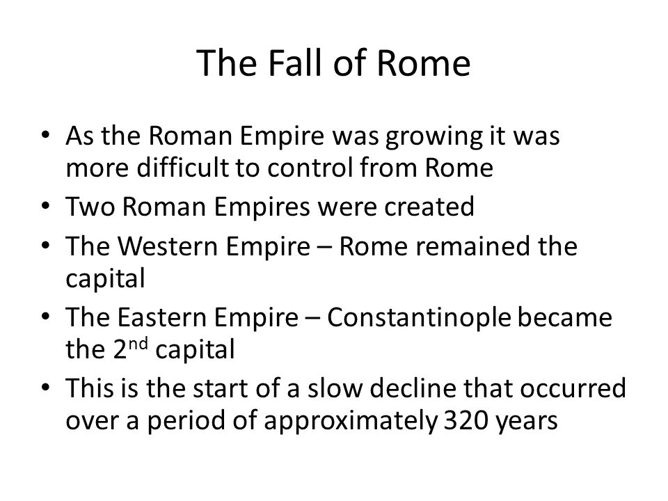 The Fall of Rome As the Roman Empire was growing it was more difficult to control from Rome. Two Roman Empires were created.