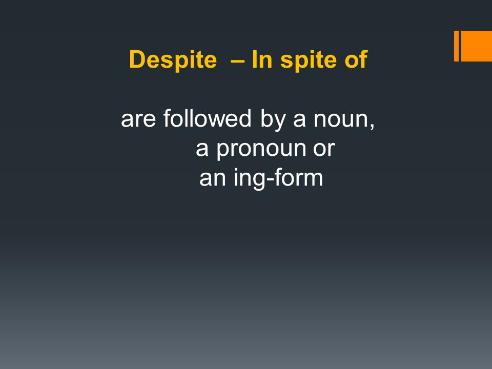 Despite – In spite of are followed by a noun, a pronoun or an ing-form