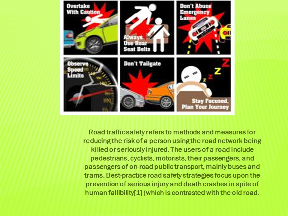 Road traffic safety refers to methods and measures for reducing the risk of a person using the road network being killed or seriously injured.