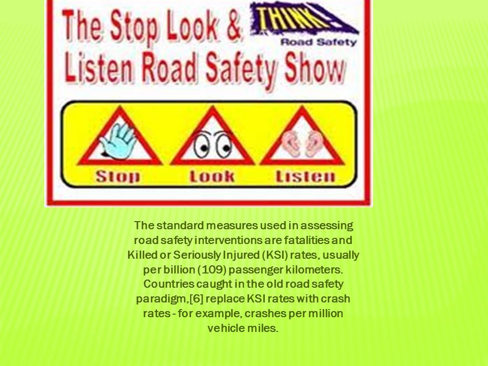 The standard measures used in assessing road safety interventions are fatalities and Killed or Seriously Injured (KSI) rates, usually per billion (109) passenger kilometers.