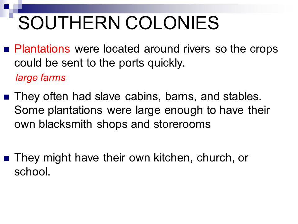 SOUTHERN COLONIES Plantations were located around rivers so the crops could be sent to the ports quickly.