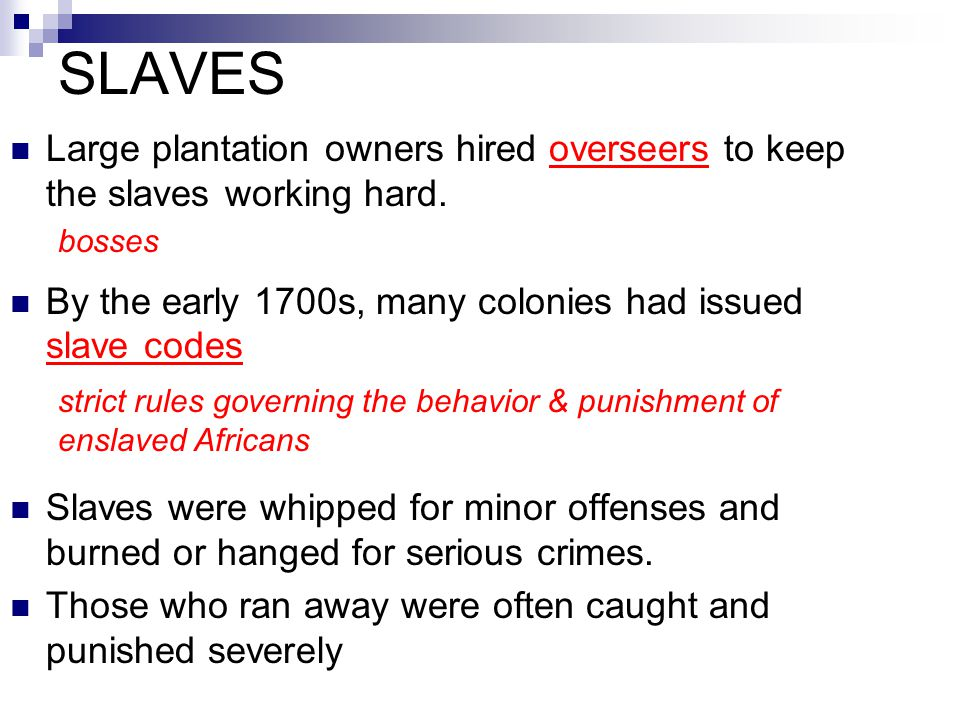 SLAVES Large plantation owners hired overseers to keep the slaves working hard. By the early 1700s, many colonies had issued slave codes.
