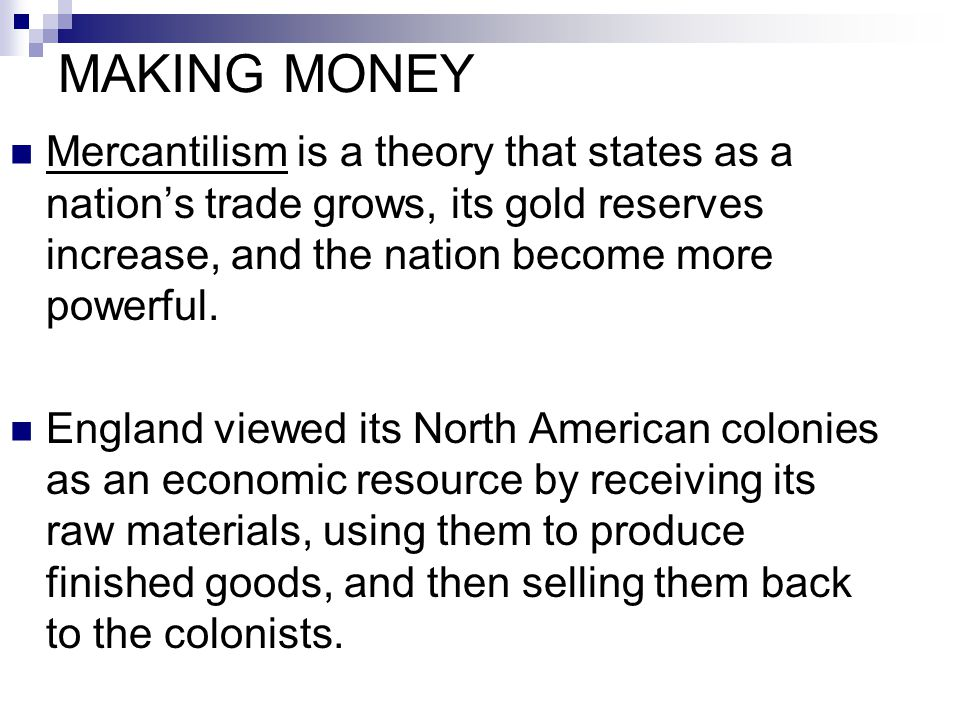MAKING MONEY Mercantilism is a theory that states as a nation's trade grows, its gold reserves increase, and the nation become more powerful.