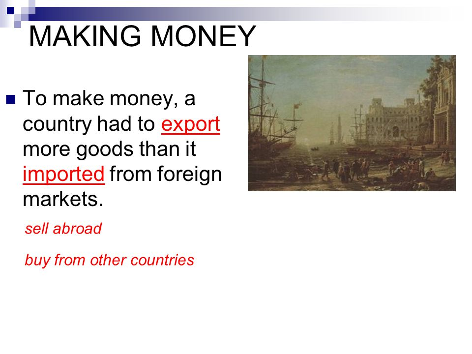 MAKING MONEY To make money, a country had to export more goods than it imported from foreign markets.