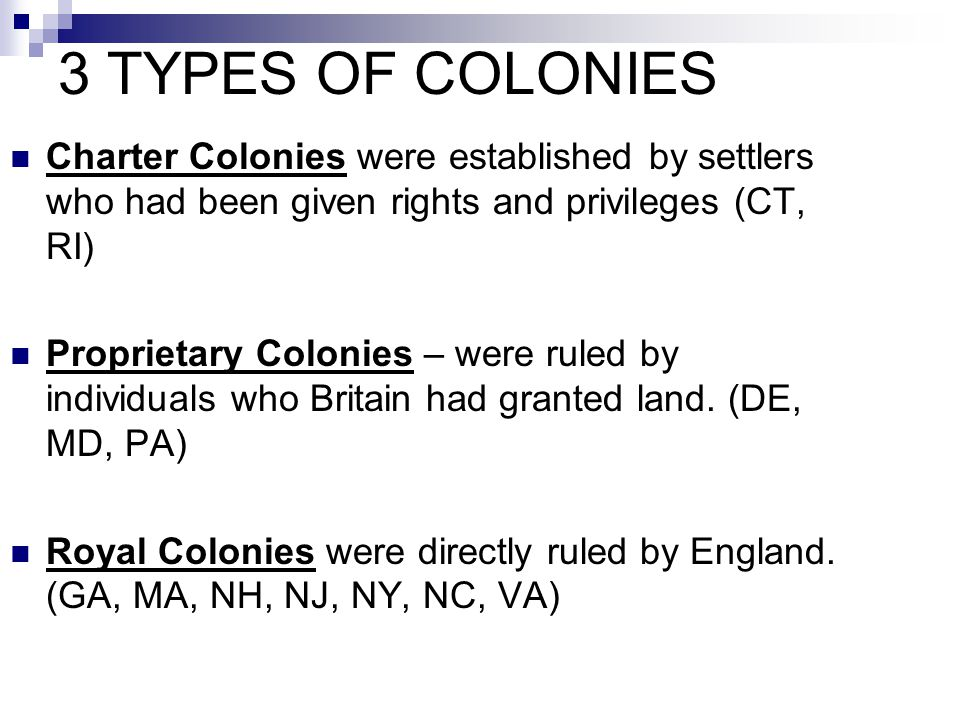 3 TYPES OF COLONIES Charter Colonies were established by settlers who had been given rights and privileges (CT, RI)