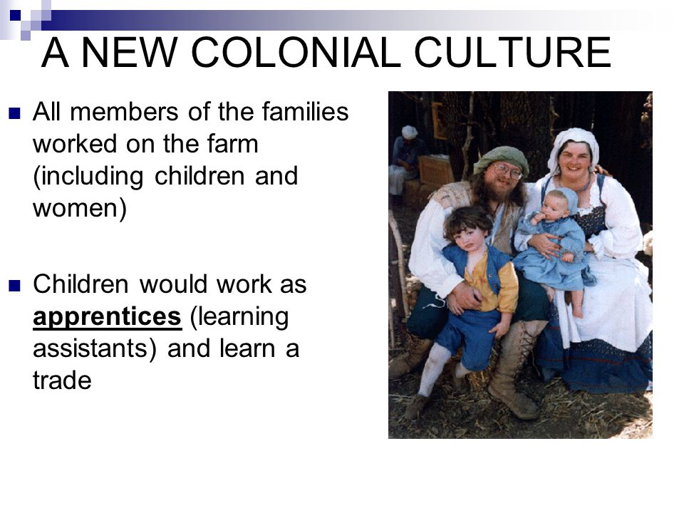 A NEW COLONIAL CULTURE All members of the families worked on the farm (including children and women)