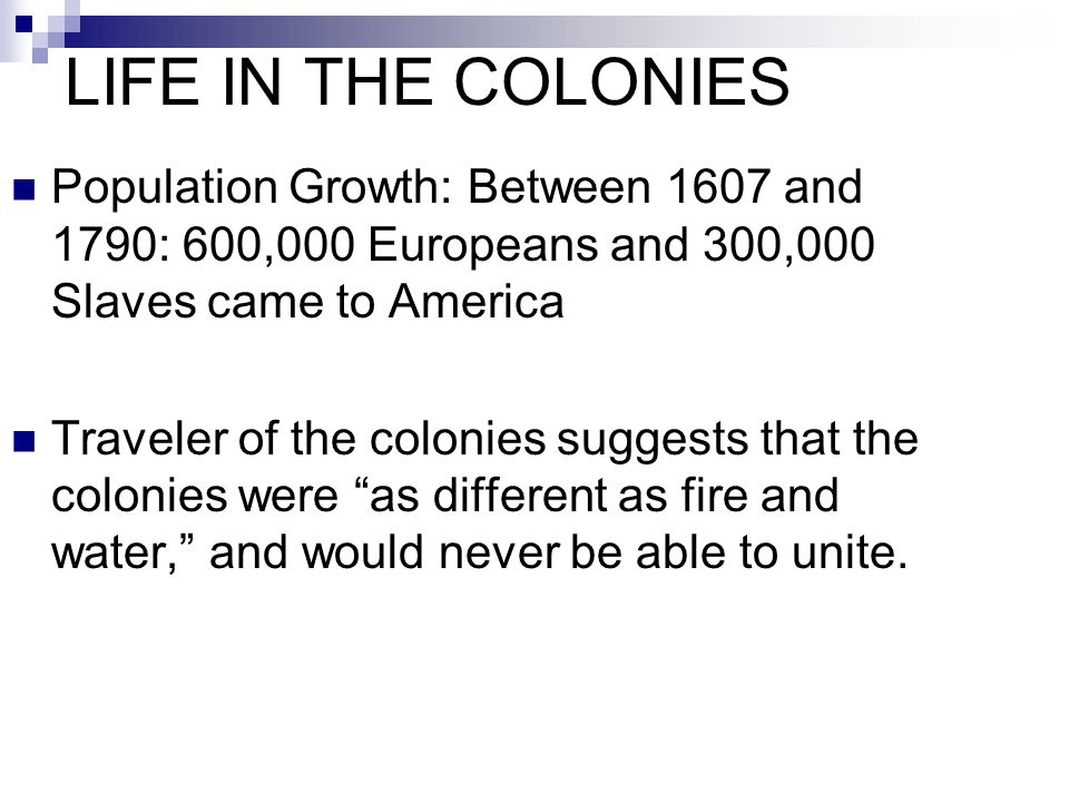 LIFE IN THE COLONIES Population Growth: Between 1607 and 1790: 600,000 Europeans and 300,000 Slaves came to America.