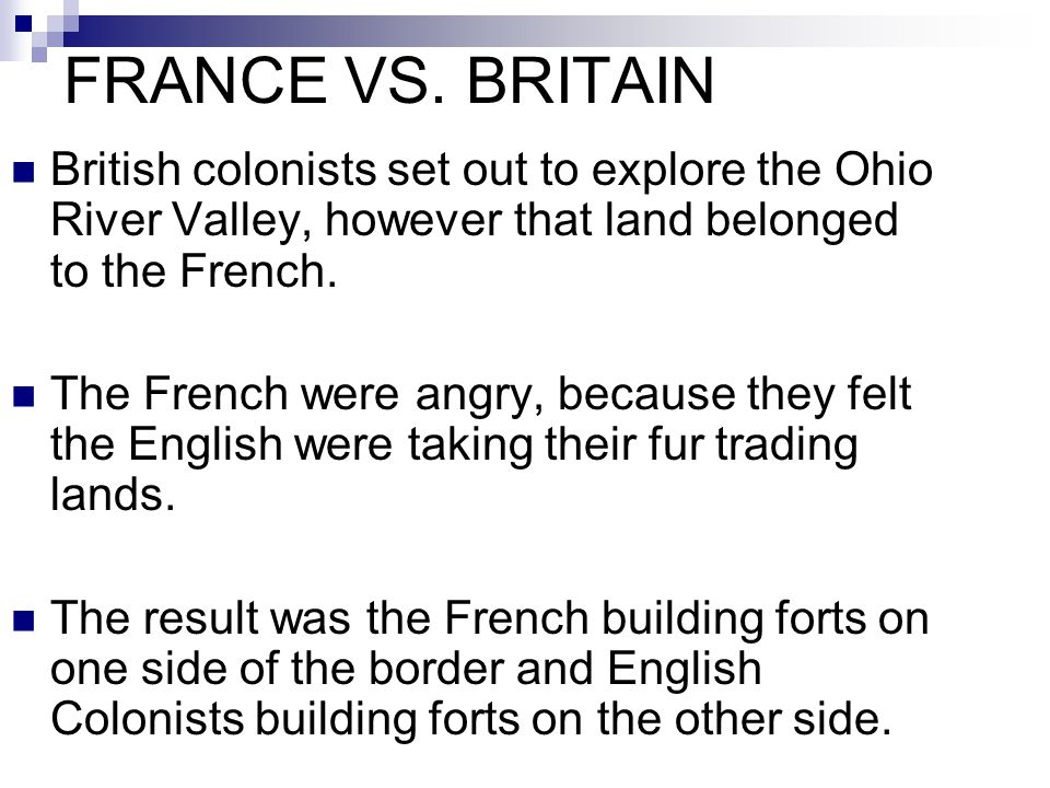 FRANCE VS. BRITAIN British colonists set out to explore the Ohio River Valley, however that land belonged to the French.