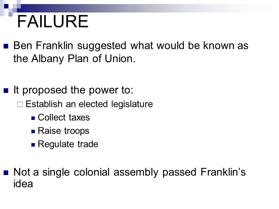 FAILURE Ben Franklin suggested what would be known as the Albany Plan of Union. It proposed the power to: