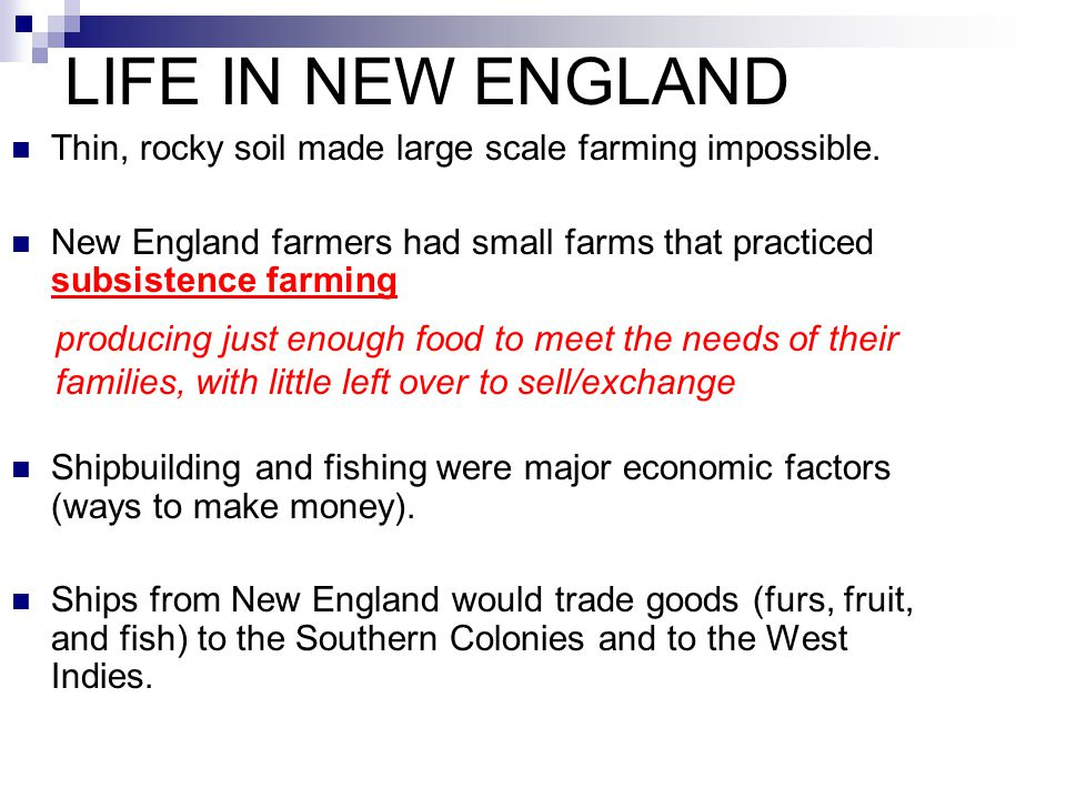 LIFE IN NEW ENGLAND Thin, rocky soil made large scale farming impossible. New England farmers had small farms that practiced subsistence farming.