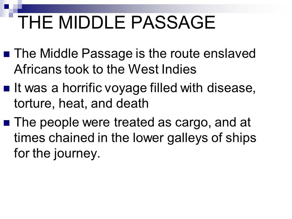 THE MIDDLE PASSAGE The Middle Passage is the route enslaved Africans took to the West Indies.