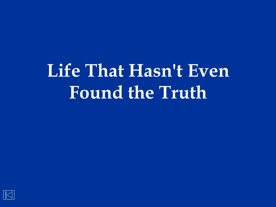Life That Hasn t Even Found the Truth