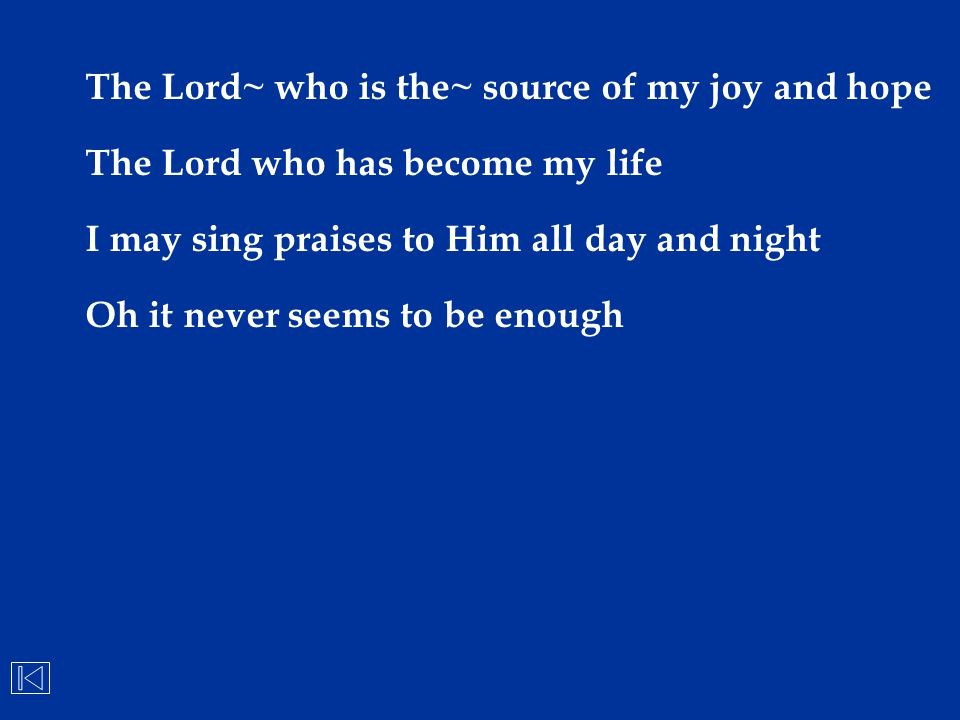 The Lord~ who is the~ source of my joy and hope