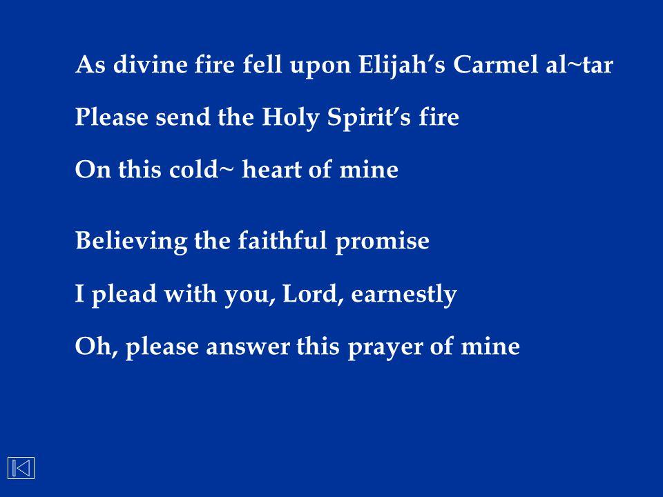 As divine fire fell upon Elijah's Carmel al~tar