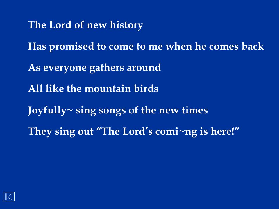 The Lord of new history Has promised to come to me when he comes back. As everyone gathers around.