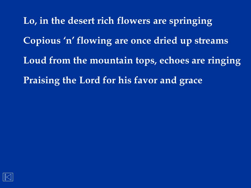 Lo, in the desert rich flowers are springing