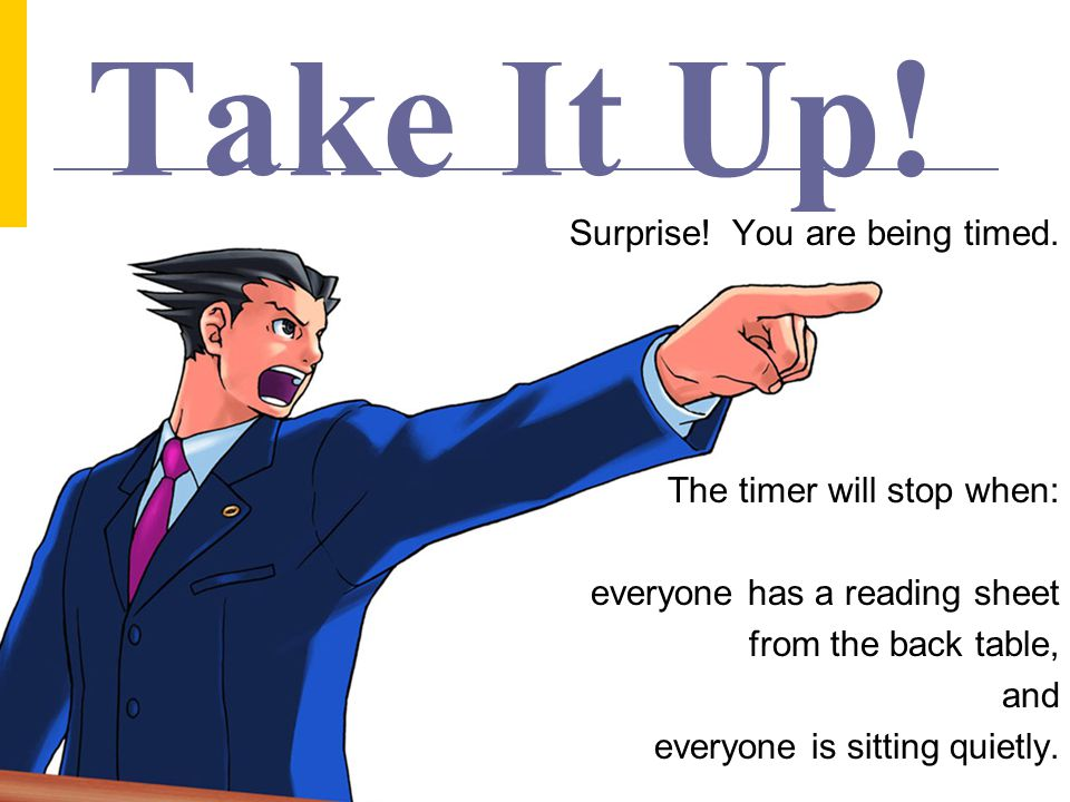 Take It Up! Surprise! You are being timed. The timer will stop when: