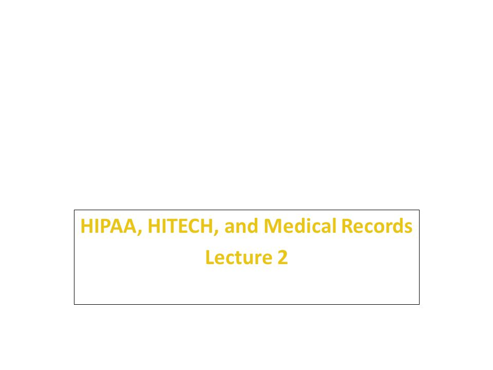 HIPAA, HITECH, and Medical Records Lecture 2