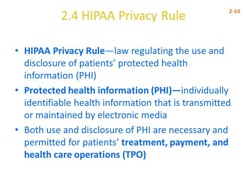 2.4 HIPAA Privacy Rule 2-14. HIPAA Privacy Rule—law regulating the use and disclosure of patients' protected health information (PHI)