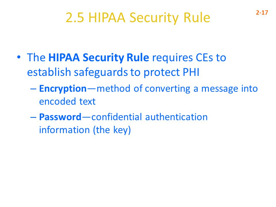 2.5 HIPAA Security Rule 2-17. The HIPAA Security Rule requires CEs to establish safeguards to protect PHI.