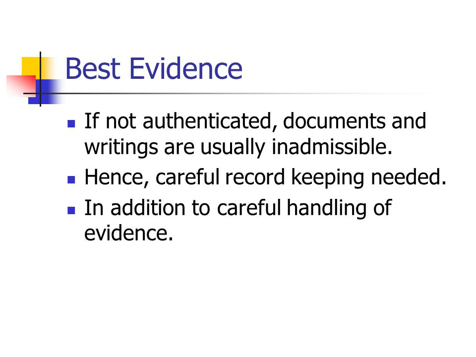 Best Evidence If not authenticated, documents and writings are usually inadmissible. Hence, careful record keeping needed.