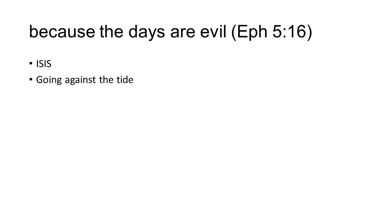 because the days are evil (Eph 5:16)