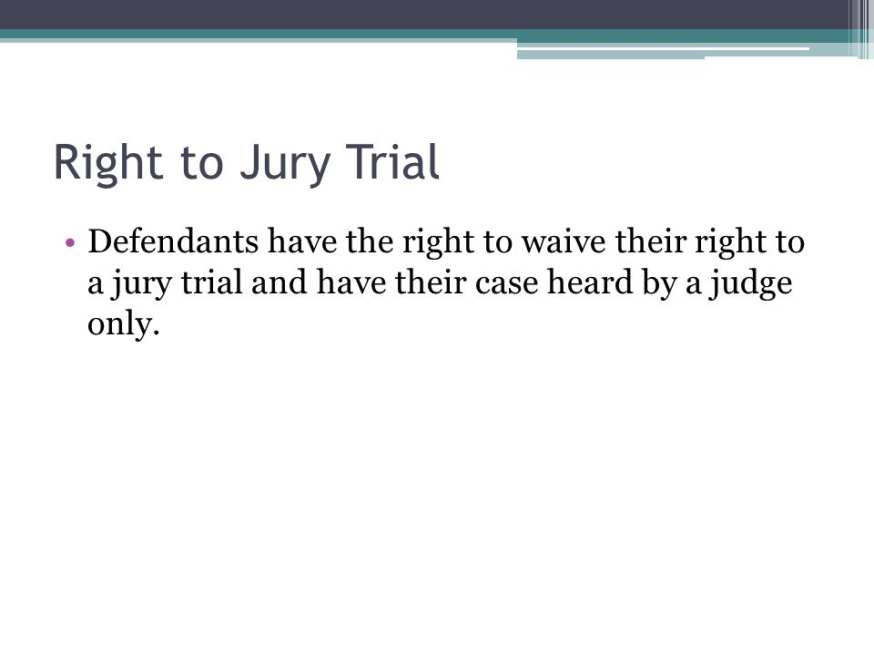Right to Jury Trial Defendants have the right to waive their right to a jury trial and have their case heard by a judge only.