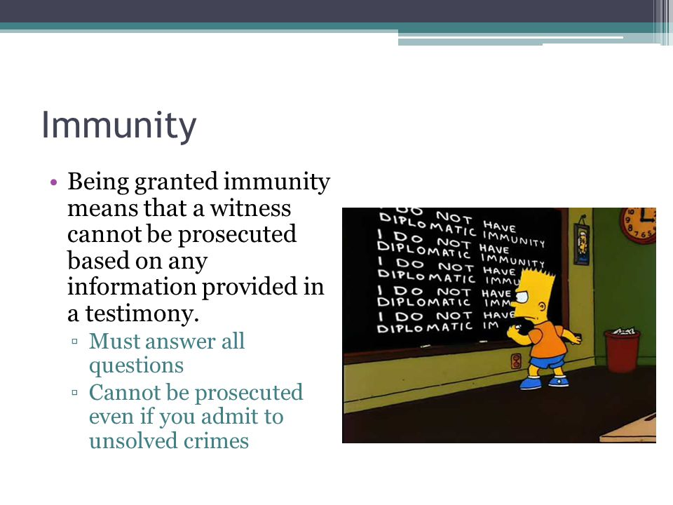 Immunity Being granted immunity means that a witness cannot be prosecuted based on any information provided in a testimony.