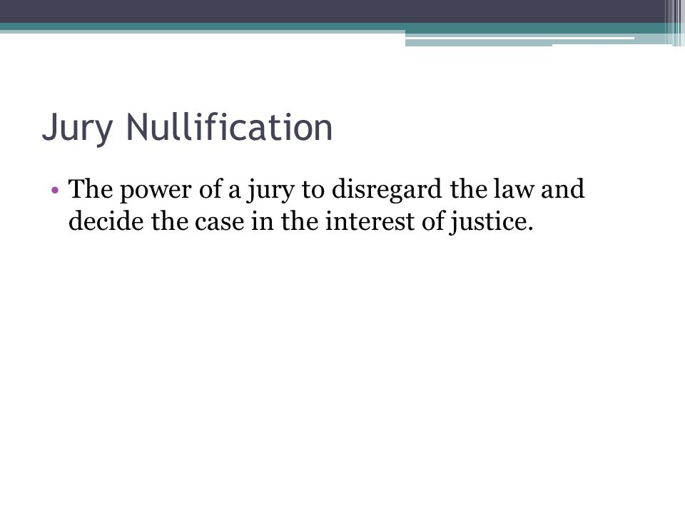 Jury Nullification The power of a jury to disregard the law and decide the case in the interest of justice.