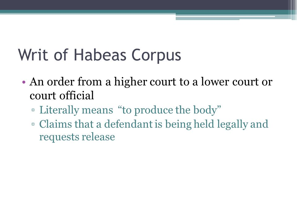 Writ of Habeas Corpus An order from a higher court to a lower court or court official. Literally means to produce the body