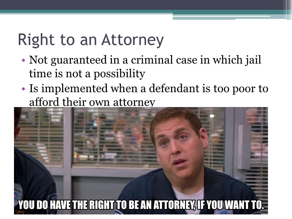 Right to an Attorney Not guaranteed in a criminal case in which jail time is not a possibility.