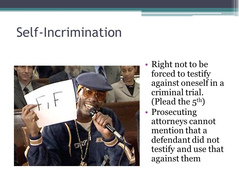 Self-Incrimination Right not to be forced to testify against oneself in a criminal trial. (Plead the 5th)