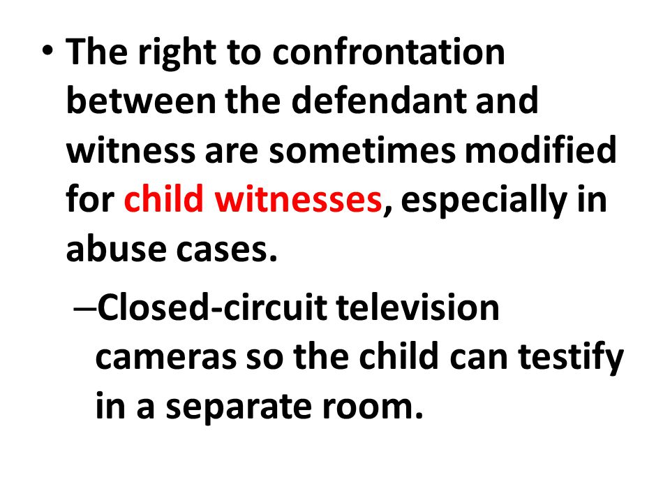 The right to confrontation between the defendant and witness are sometimes modified for child witnesses, especially in abuse cases.