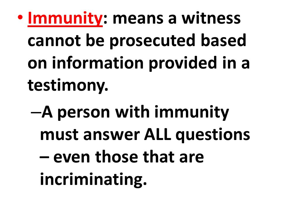 Immunity: means a witness cannot be prosecuted based on information provided in a testimony.