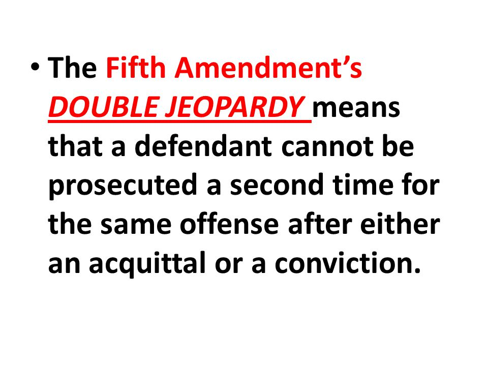 The Fifth Amendment's DOUBLE JEOPARDY means that a defendant cannot be prosecuted a second time for the same offense after either an acquittal or a conviction.