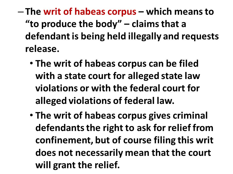 The writ of habeas corpus – which means to to produce the body – claims that a defendant is being held illegally and requests release.