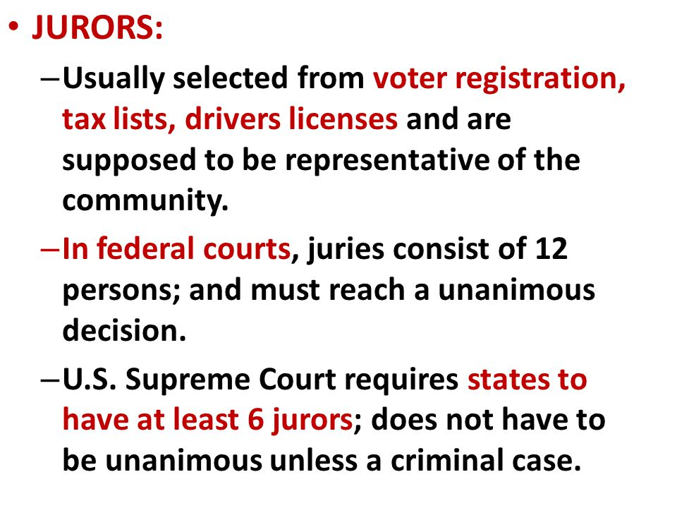 JURORS: Usually selected from voter registration, tax lists, drivers licenses and are supposed to be representative of the community.