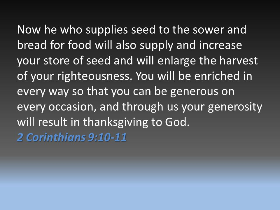 Now he who supplies seed to the sower and bread for food will also supply and increase your store of seed and will enlarge the harvest of your righteousness. You will be enriched in every way so that you can be generous on every occasion, and through us your generosity will result in thanksgiving to God.