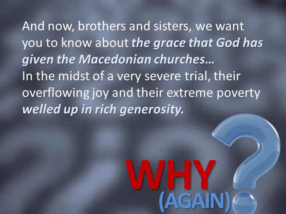And now, brothers and sisters, we want you to know about the grace that God has given the Macedonian churches… In the midst of a very severe trial, their overflowing joy and their extreme poverty welled up in rich generosity.