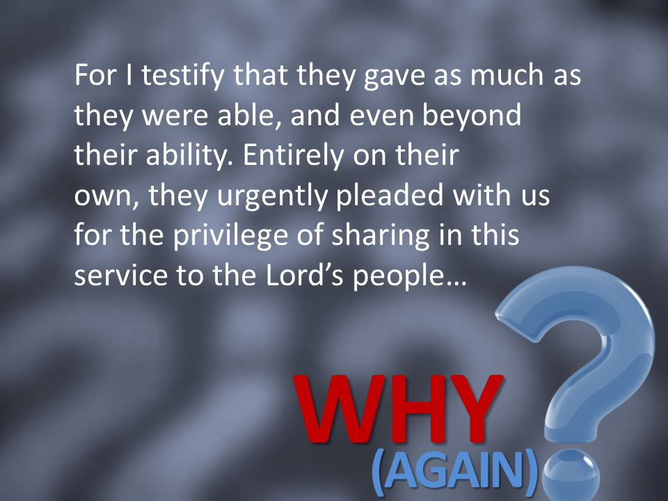 For I testify that they gave as much as they were able, and even beyond their ability. Entirely on their own, they urgently pleaded with us for the privilege of sharing in this service to the Lord's people…