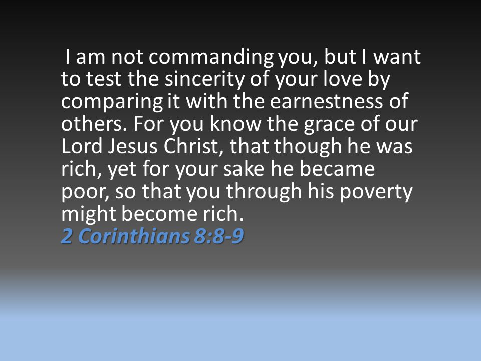 I am not commanding you, but I want to test the sincerity of your love by comparing it with the earnestness of others. For you know the grace of our Lord Jesus Christ, that though he was rich, yet for your sake he became poor, so that you through his poverty might become rich.