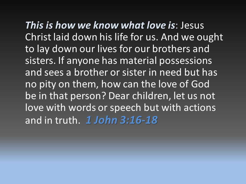 This is how we know what love is: Jesus Christ laid down his life for us. And we ought to lay down our lives for our brothers and sisters.