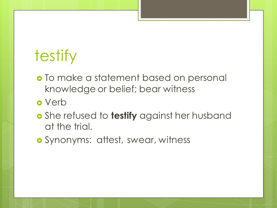 testify To make a statement based on personal knowledge or belief; bear witness. Verb. She refused to testify against her husband at the trial.