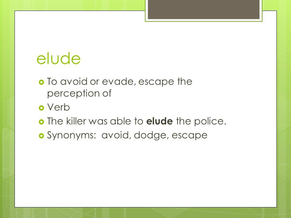elude To avoid or evade, escape the perception of Verb