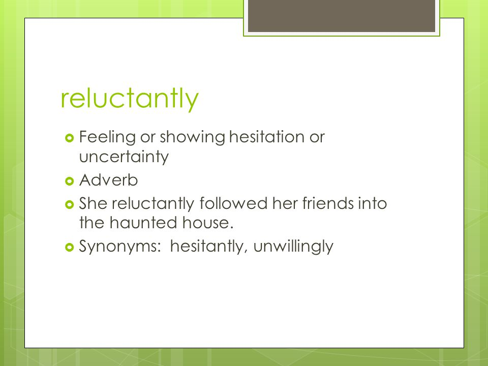 reluctantly Feeling or showing hesitation or uncertainty Adverb