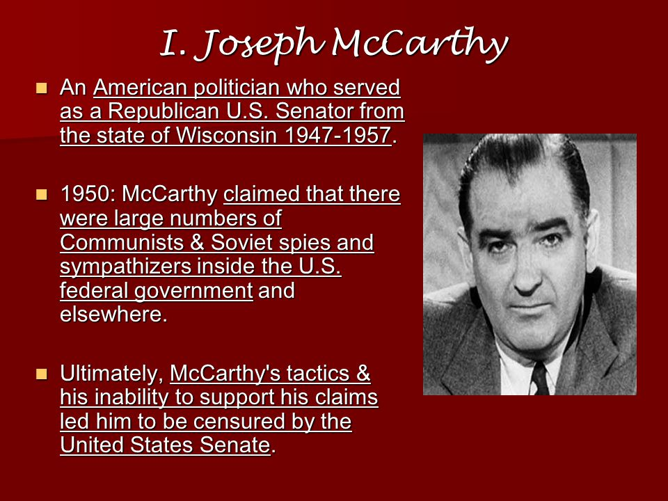 I. Joseph McCarthy An American politician who served as a Republican U.S. Senator from the state of Wisconsin 1947-1957.