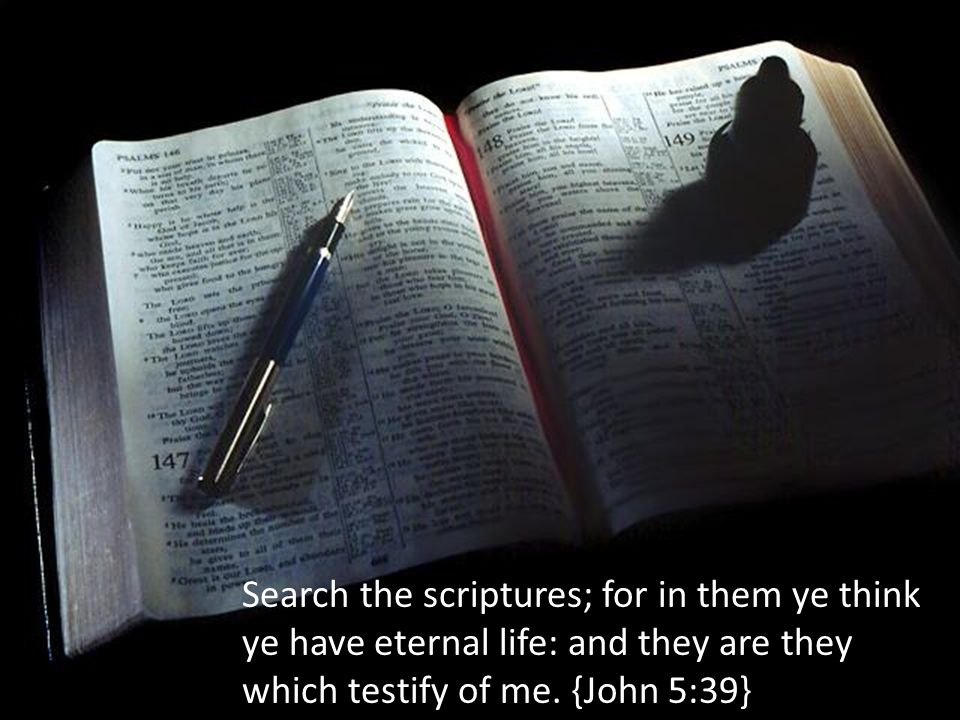 Search the scriptures; for in them ye think ye have eternal life: and they are they which testify of me.