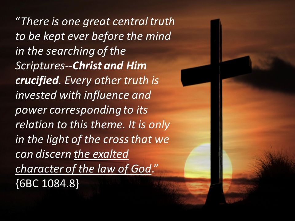 There is one great central truth to be kept ever before the mind in the searching of the Scriptures--Christ and Him crucified.