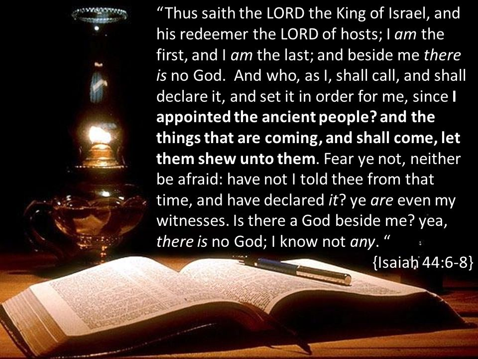 Thus saith the LORD the King of Israel, and his redeemer the LORD of hosts; I am the first, and I am the last; and beside me there is no God. And who, as I, shall call, and shall declare it, and set it in order for me, since I appointed the ancient people and the things that are coming, and shall come, let them shew unto them. Fear ye not, neither be afraid: have not I told thee from that time, and have declared it ye are even my witnesses. Is there a God beside me yea, there is no God; I know not any.